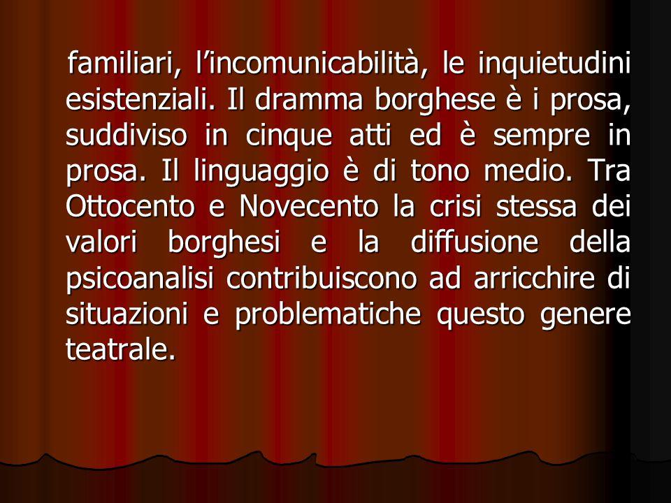 familiari, l'incomunicabilità, le inquietudini esistenziali. Il dramma borghese è i prosa, suddiviso in cinque atti ed è sempre in prosa. Il linguaggi