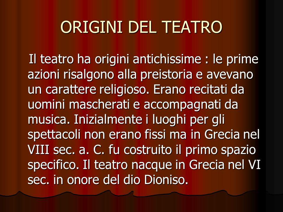 ORIGINI DEL TEATRO Il teatro ha origini antichissime : le prime azioni risalgono alla preistoria e avevano un carattere religioso. Erano recitati da u