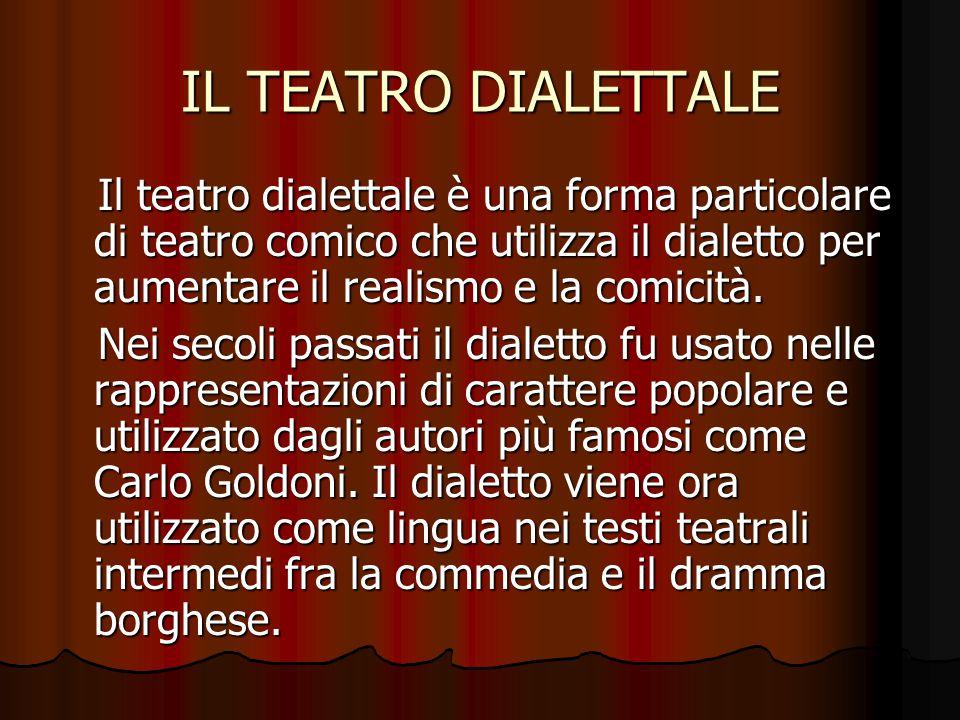 IL TEATRO DIALETTALE Il teatro dialettale è una forma particolare di teatro comico che utilizza il dialetto per aumentare il realismo e la comicità. I