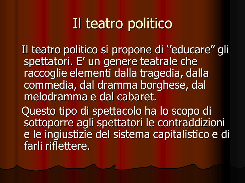 Il teatro politico Il teatro politico si propone di ''educare'' gli spettatori. E' un genere teatrale che raccoglie elementi dalla tragedia, dalla com
