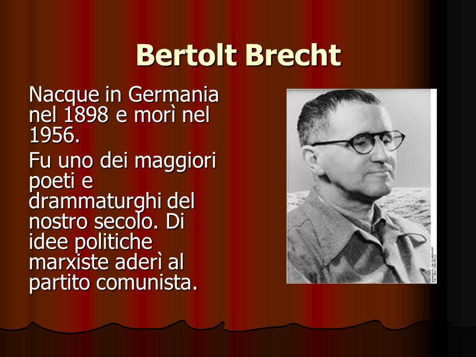 Bertolt Brecht Nacque in Germania nel 1898 e morì nel 1956. Fu uno dei maggiori poeti e drammaturghi del nostro secolo. Di idee politiche marxiste ade