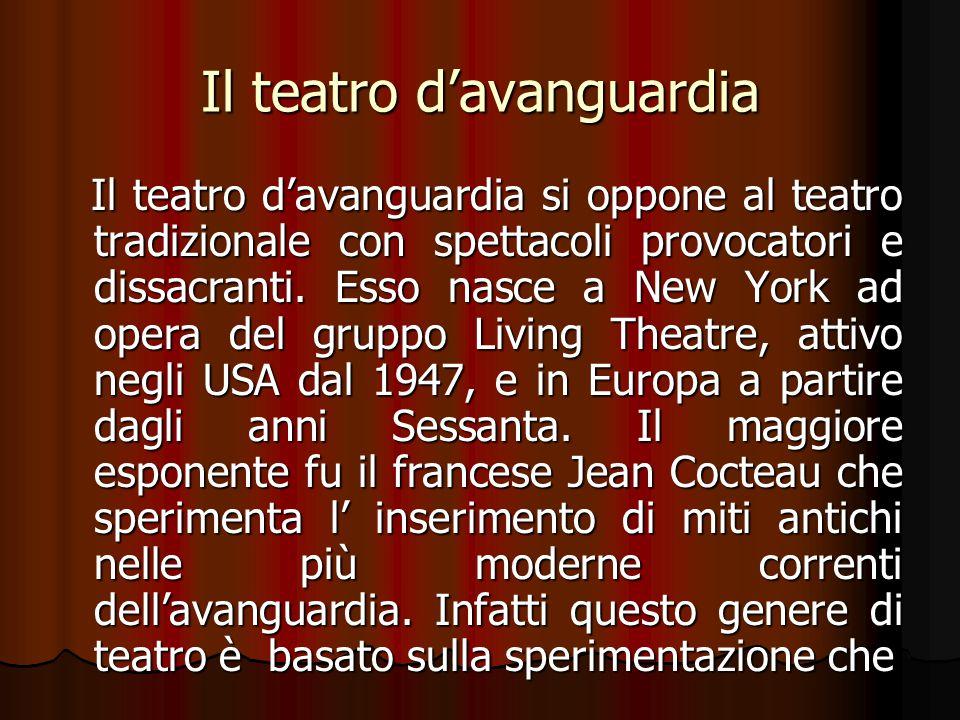 Il teatro d'avanguardia Il teatro d'avanguardia si oppone al teatro tradizionale con spettacoli provocatori e dissacranti. Esso nasce a New York ad op