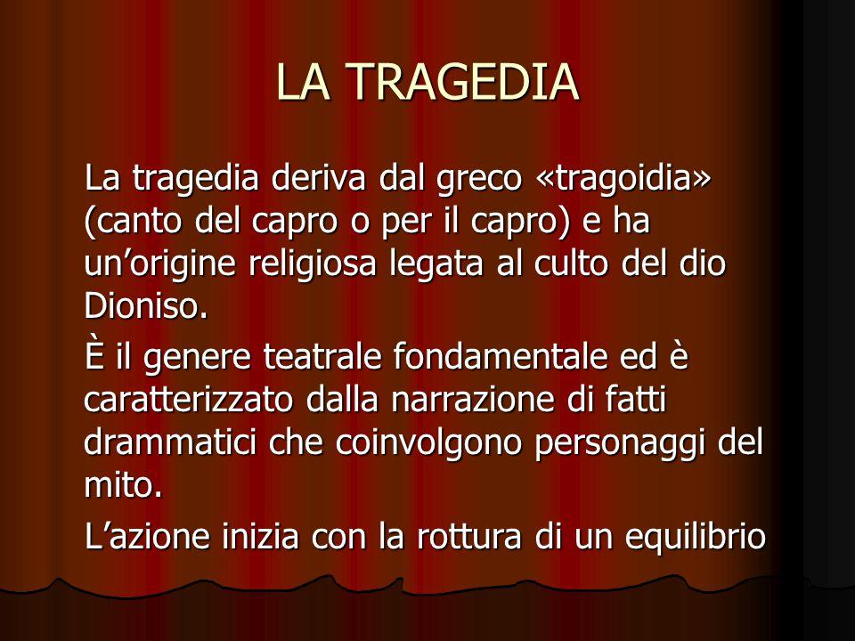 LA TRAGEDIA La tragedia deriva dal greco «tragoidia» (canto del capro o per il capro) e ha un'origine religiosa legata al culto del dio Dioniso.
