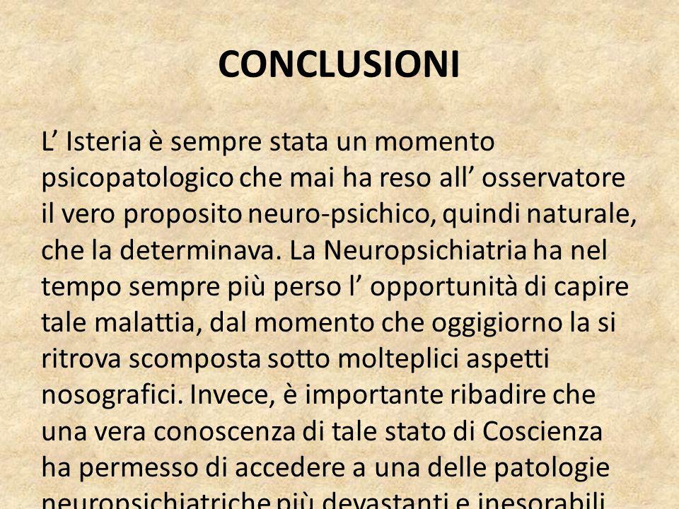CONCLUSIONI L' Isteria è sempre stata un momento psicopatologico che mai ha reso all' osservatore il vero proposito neuro-psichico, quindi naturale, c