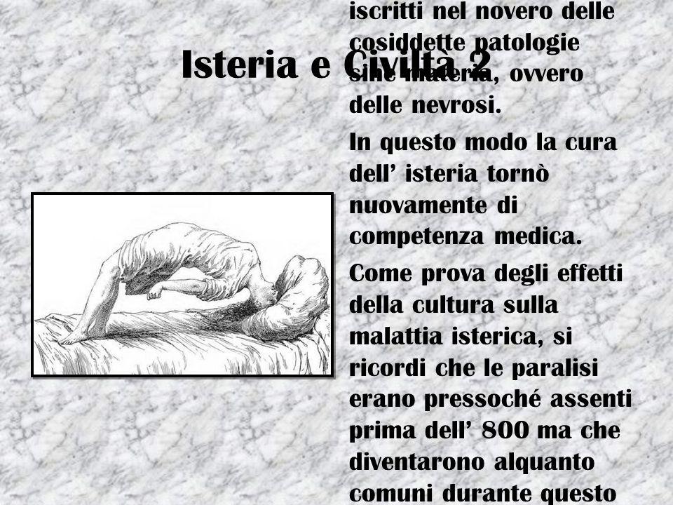 Isteria e Civiltà 2 I sintomi isterici alla fine del 700, vennero iscritti nel novero delle cosiddette patologie sine materia, ovvero delle nevrosi. I