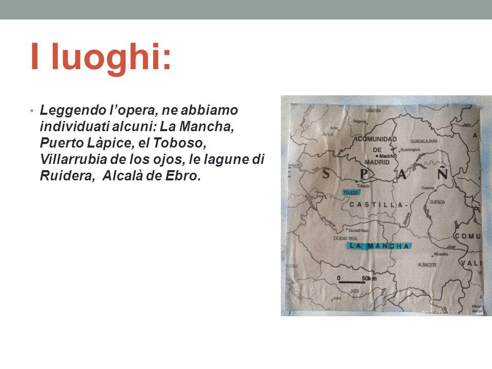 I luoghi: Leggendo l'opera, ne abbiamo individuati alcuni: La Mancha, Puerto Làpice, el Toboso, Villarrubia de los ojos, le lagune di Ruidera, Alcalà de Ebro.