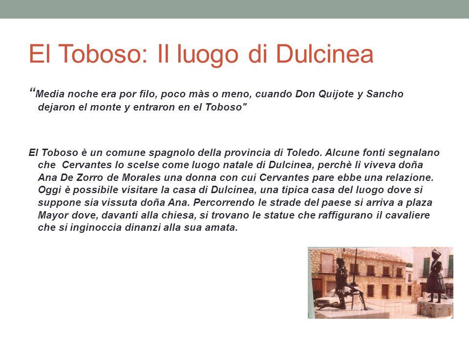 El Toboso: Il luogo di Dulcinea Media noche era por filo, poco màs o meno, cuando Don Quijote y Sancho dejaron el monte y entraron en el Toboso El Toboso è un comune spagnolo della provincia di Toledo.