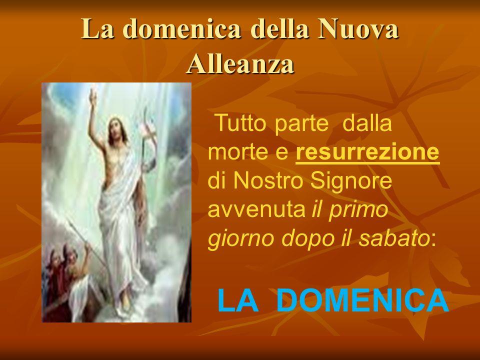 La domenica della Nuova Alleanza Tutto parte dalla morte e resurrezione di Nostro Signore avvenuta il primo giorno dopo il sabato: LA DOMENICA