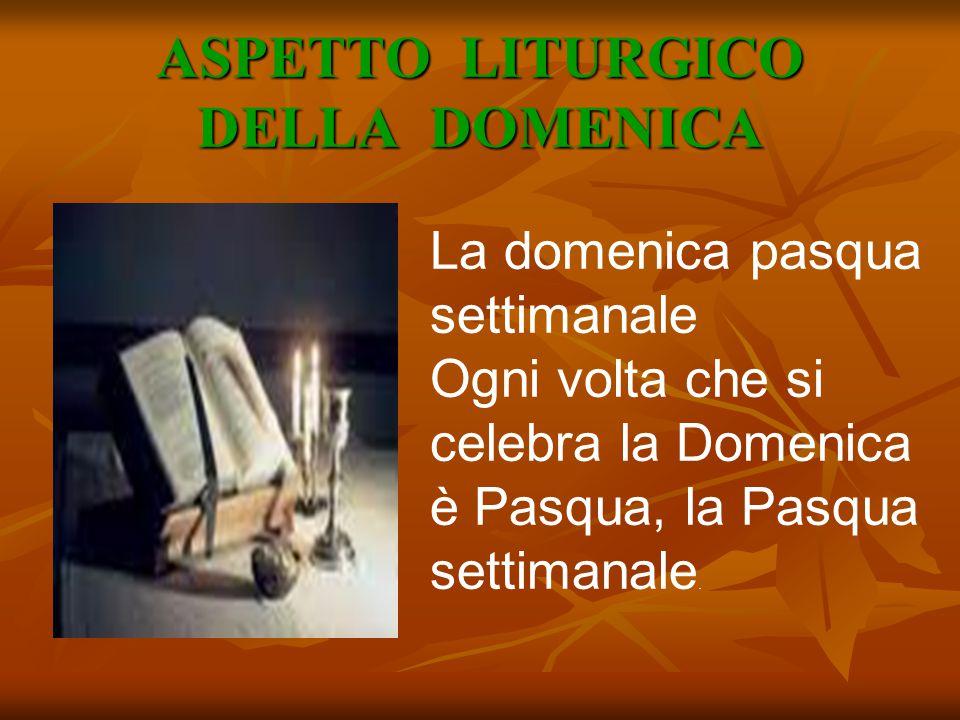 ASPETTO LITURGICO DELLA DOMENICA La domenica pasqua settimanale Ogni volta che si celebra la Domenica è Pasqua, la Pasqua settimanale.