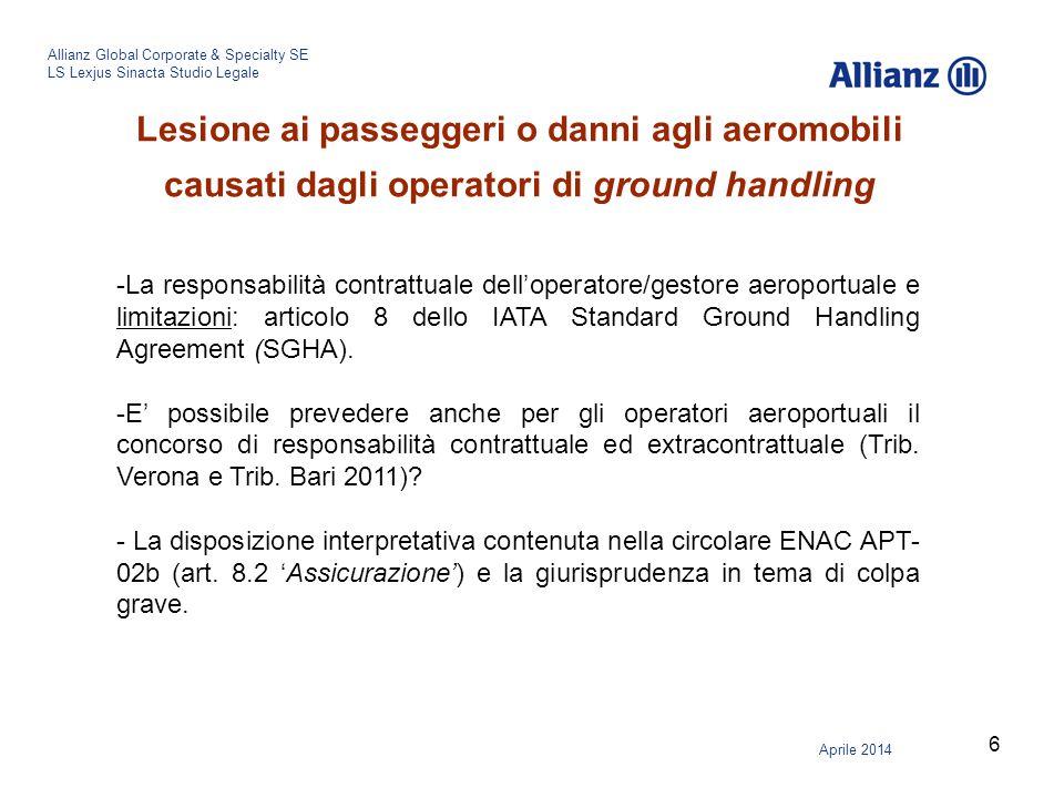 7 Allianz Global Corporate & Specialty SE LS Lexjus Sinacta Studio Legale Aprile 2014 Relative coperture assicurative Le polizze di assicurazione dei gestori e operatori aeroportuali prevedono la copertura per i danni per l'attività di ground handling.