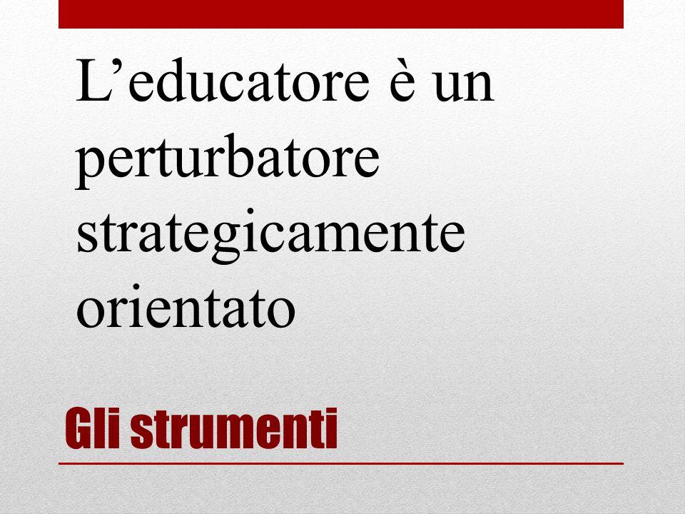 Gli strumenti L'educatore è un perturbatore strategicamente orientato
