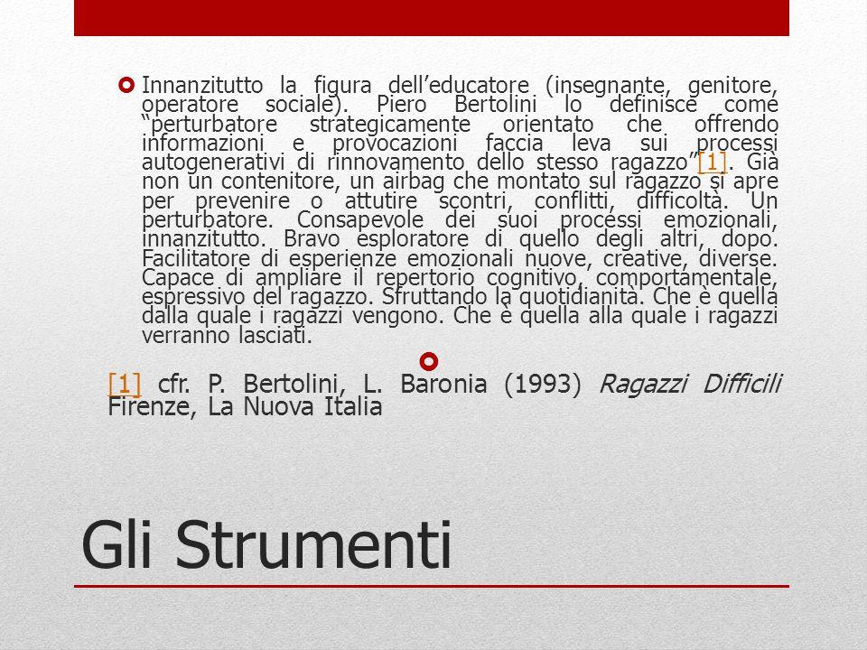 """Gli Strumenti  Innanzitutto la figura dell'educatore (insegnante, genitore, operatore sociale). Piero Bertolini lo definisce come """"perturbatore strat"""