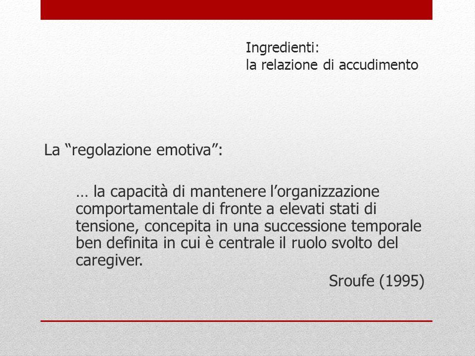 """Ingredienti: la relazione di accudimento La """"regolazione emotiva"""": … la capacità di mantenere l'organizzazione comportamentale di fronte a elevati sta"""