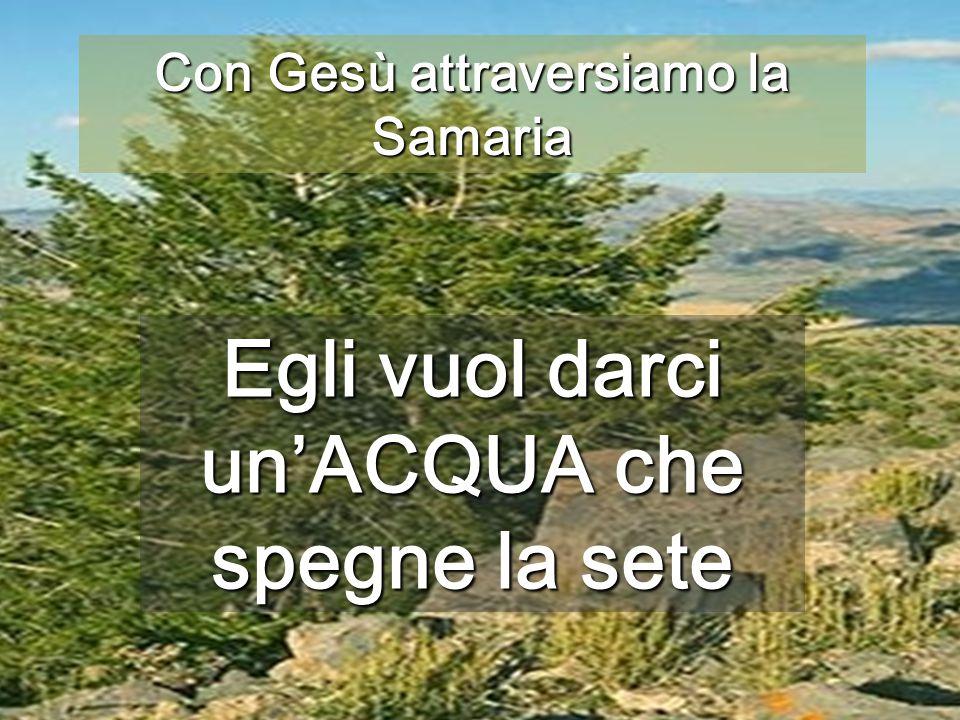 Con Gesù attraversiamo la Samaria Egli vuol darci un'ACQUA che spegne la sete