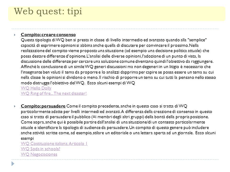 Web quest: tipi  Compito: creare consenso Questa tipologia di WQ ben si presta in classe di livello intermedio ed avanzato quando alla