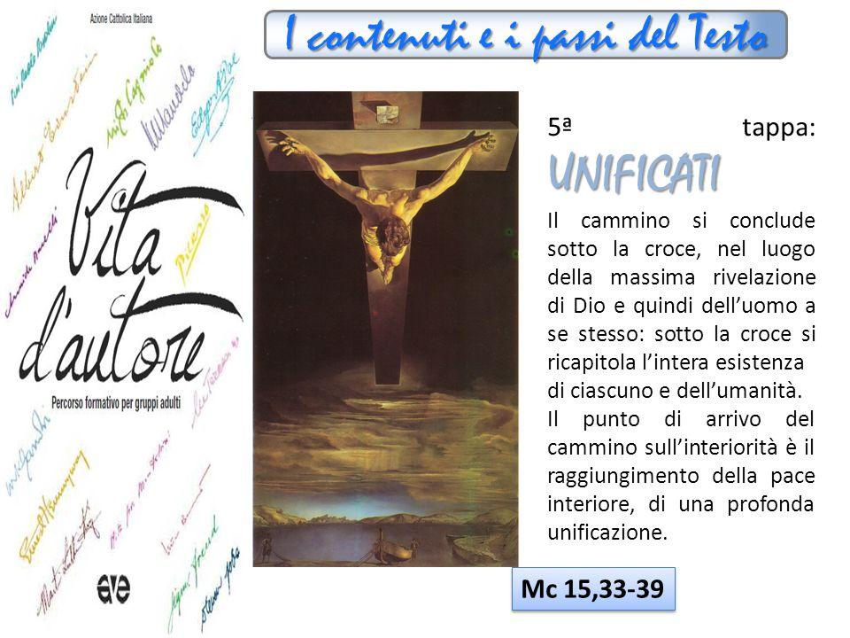 I contenuti e i passi del Testo UNIFICATI 5ª tappa: UNIFICATI Il cammino si conclude sotto la croce, nel luogo della massima rivelazione di Dio e quin