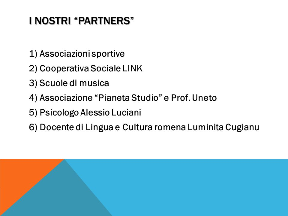 I NOSTRI PARTNERS 1)Associazioni sportive 2)Cooperativa Sociale LINK 3)Scuole di musica 4)Associazione Pianeta Studio e Prof.