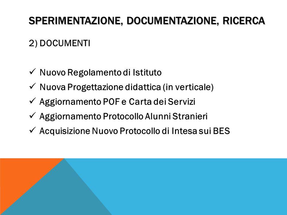 SPERIMENTAZIONE, DOCUMENTAZIONE, RICERCA 2) DOCUMENTI Nuovo Regolamento di Istituto Nuova Progettazione didattica (in verticale) Aggiornamento POF e Carta dei Servizi Aggiornamento Protocollo Alunni Stranieri Acquisizione Nuovo Protocollo di Intesa sui BES
