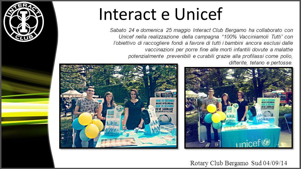 Rotary Club Bergamo Sud 04/09/14 Interact e Unicef Sabato 24 e domenica 25 maggio Interact Club Bergamo ha collaborato con Unicef nella realizzazione