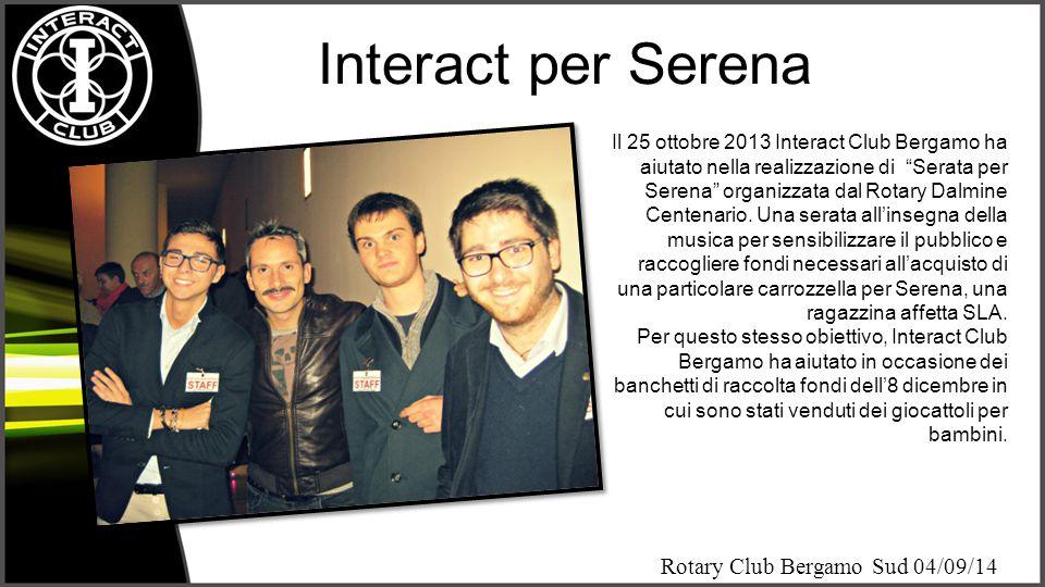 """Rotary Club Bergamo Sud 04/09/14 Interact per Serena Il 25 ottobre 2013 Interact Club Bergamo ha aiutato nella realizzazione di """"Serata per Serena"""" or"""