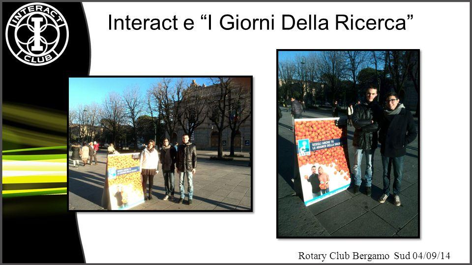 Rotary Club Bergamo Sud 04/09/14 Interact Club Bergamo ha deciso di aiutare AIRC nella realizzazione di tutti e tre gli appuntamenti dell'iniziativa «i giorni della ricerca» finalizzata alla sensibilizzazione e alla raccolta fondi per la ricerca contro il cancro.