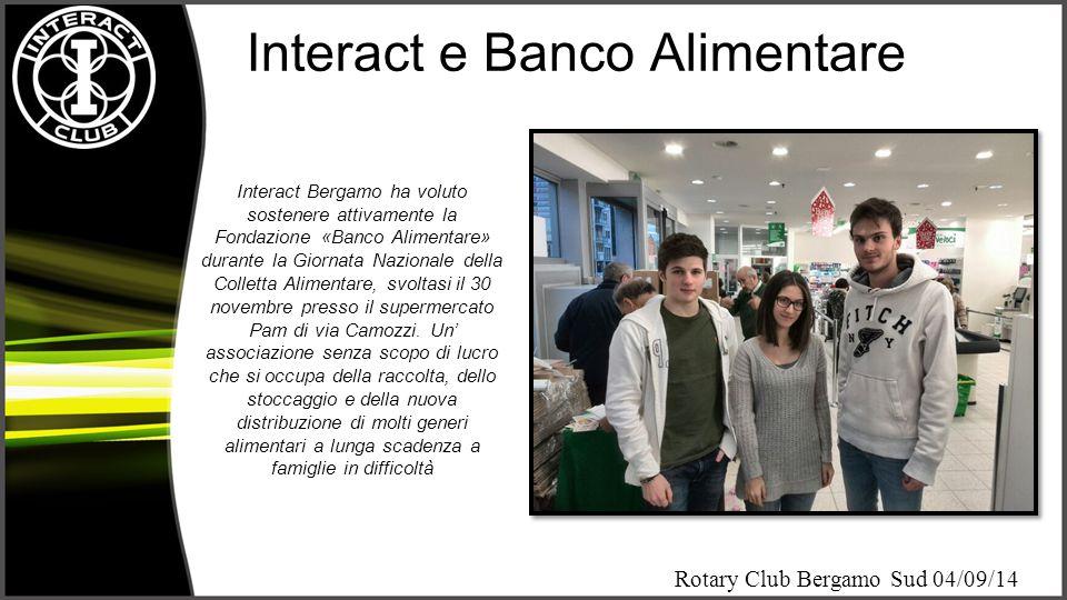 Rotary Club Bergamo Sud 04/09/14 Interact e Banco Farmaceutico Interact Bergamo per il secondo anno consecutivo ha collaborato con Banco Farmaceutico mettendo a disposizione volontari in due farmacie della città, la Farmacia Frizzi e la farmacia di via Statuto.