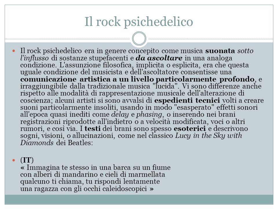 Il rock psichedelico Il rock psichedelico era in genere concepito come musica suonata sotto l influsso di sostanze stupefacenti e da ascoltare in una analoga condizione.