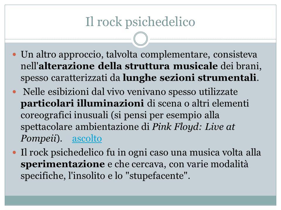 Il rock psichedelico Un altro approccio, talvolta complementare, consisteva nell alterazione della struttura musicale dei brani, spesso caratterizzati da lunghe sezioni strumentali.