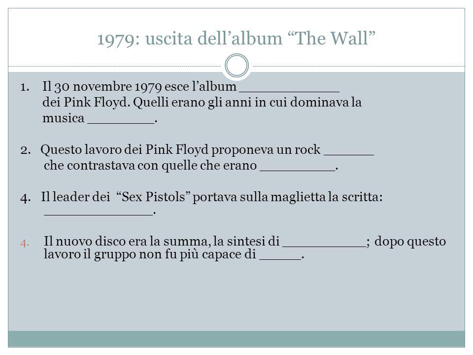 1979: uscita dell'album The Wall 1. Il 30 novembre 1979 esce l'album ____________ dei Pink Floyd.