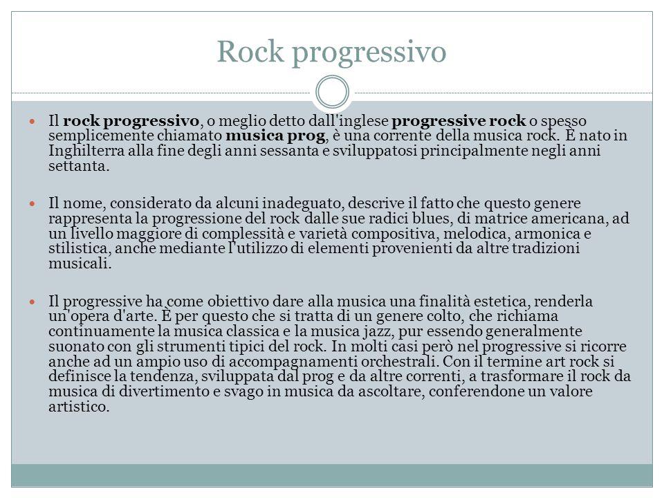 Rock progressivo Il rock progressivo, o meglio detto dall inglese progressive rock o spesso semplicemente chiamato musica prog, è una corrente della musica rock.