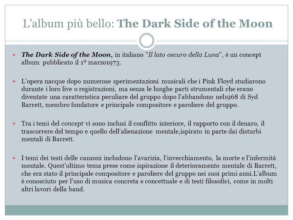L'album più bello: The Dark Side of the Moon The Dark Side of the Moon, in italiano Il lato oscuro della Luna , è un concept album pubblicato il 1º marzo1973.