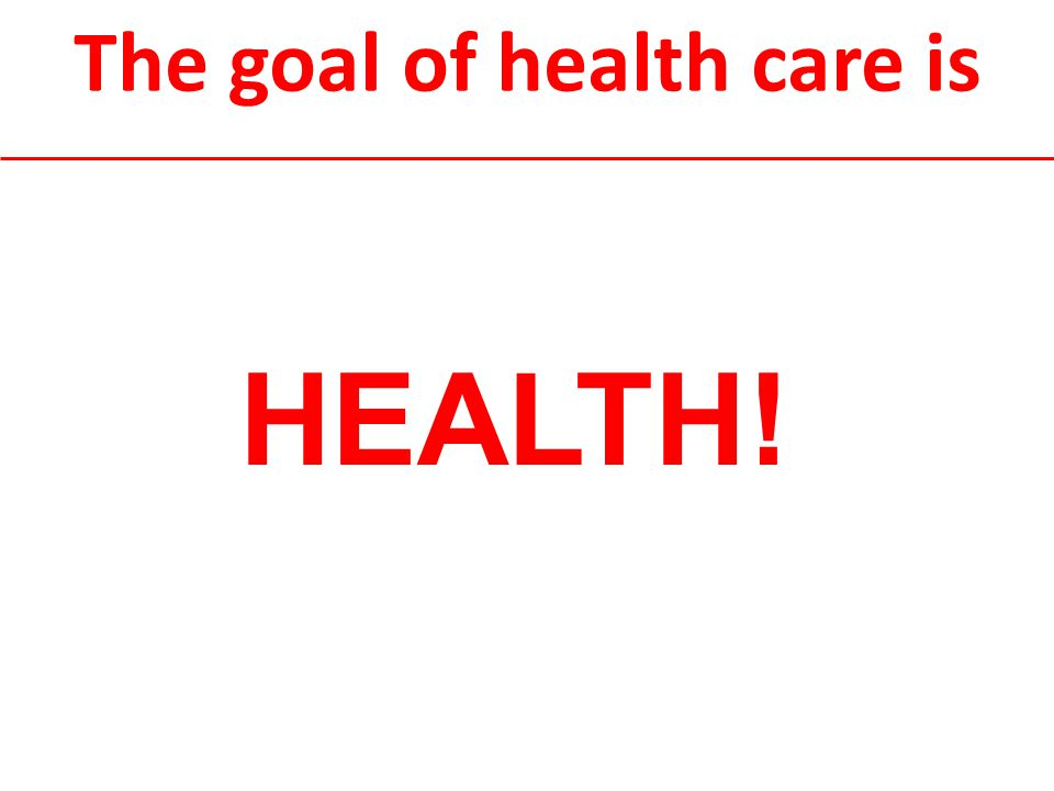 The goal of health care is HEALTH!