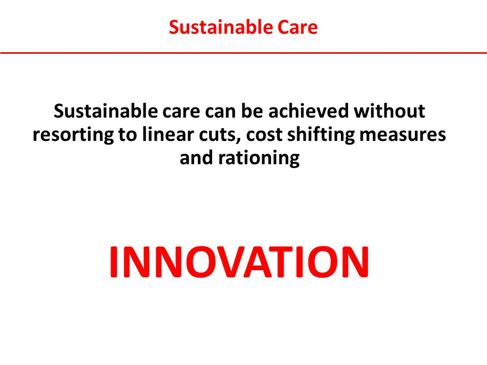 Sustainable Care Sustainable care can be achieved without resorting to linear cuts, cost shifting measures and rationing INNOVATION