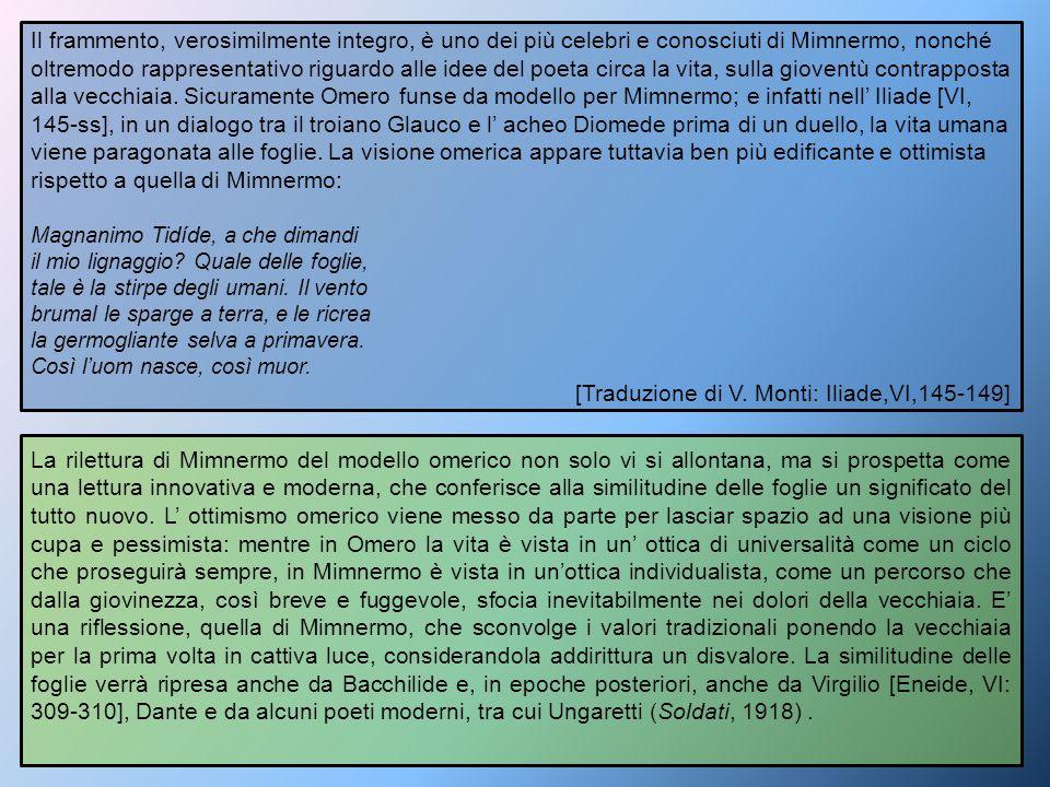 Il frammento, verosimilmente integro, è uno dei più celebri e conosciuti di Mimnermo, nonché oltremodo rappresentativo riguardo alle idee del poeta ci