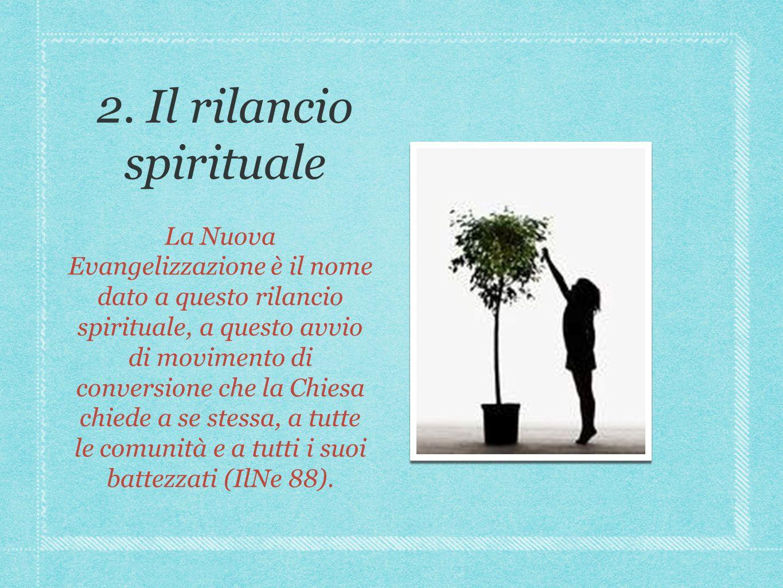 2. Il rilancio spirituale La Nuova Evangelizzazione è il nome dato a questo rilancio spirituale, a questo avvio di movimento di conversione che la Chi