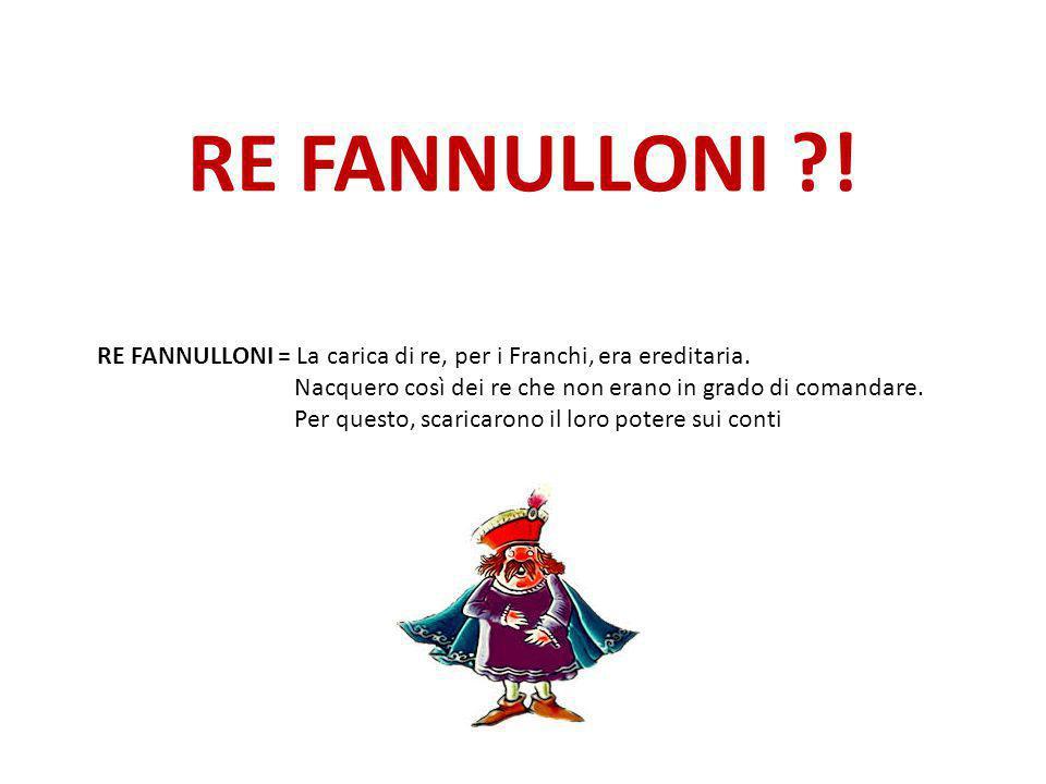 RE FANNULLONI ?! RE FANNULLONI = La carica di re, per i Franchi, era ereditaria. Nacquero così dei re che non erano in grado di comandare. Per questo,