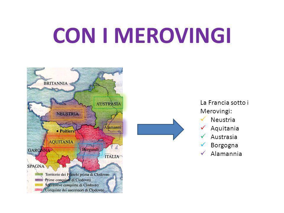 La Francia sotto i Merovingi: Neustria Aquitania Austrasia Borgogna Alamannia CON I MEROVINGI