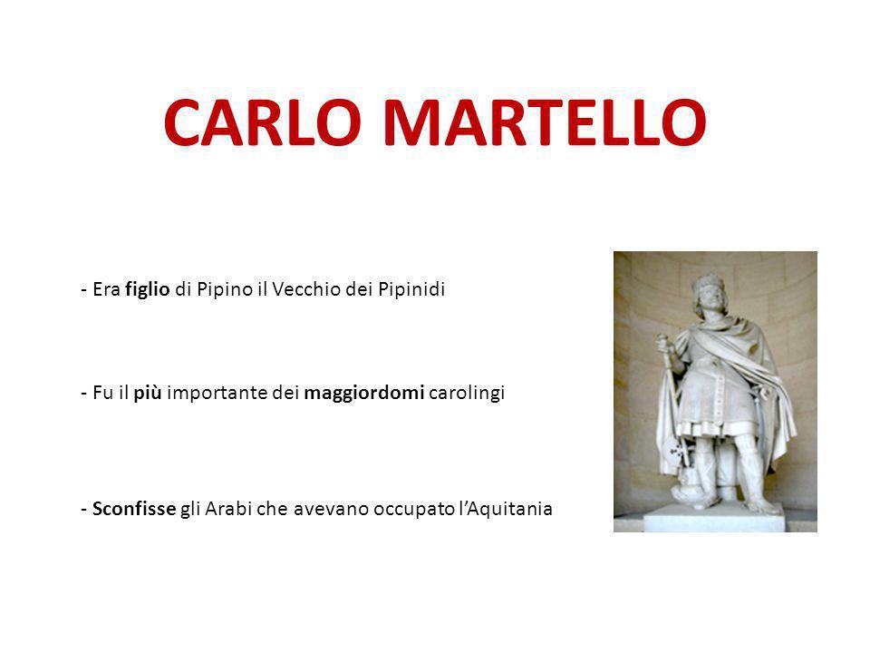 CARLO MARTELLO - Era figlio di Pipino il Vecchio dei Pipinidi - Fu il più importante dei maggiordomi carolingi - Sconfisse gli Arabi che avevano occup