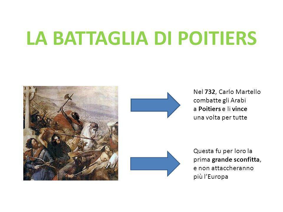 LA BATTAGLIA DI POITIERS Nel 732, Carlo Martello combatte gli Arabi a Poitiers e li vince una volta per tutte Questa fu per loro la prima grande sconf