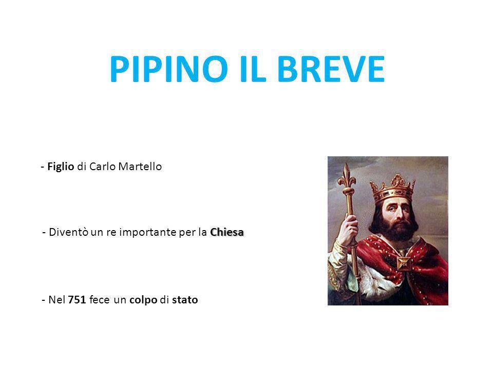 PIPINO IL BREVE - Figlio di Carlo Martello Chiesa - Diventò un re importante per la Chiesa - Nel 751 fece un colpo di stato