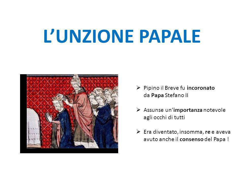L'UNZIONE PAPALE PPipino il Breve fu incoronato da Papa Stefano II AAssunse un'importanza notevole agli occhi di tutti EEra diventato, insomma,