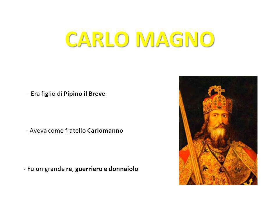 CARLO MAGNO - Era figlio di Pipino il Breve - Aveva come fratello Carlomanno - Fu un grande re, guerriero e donnaiolo