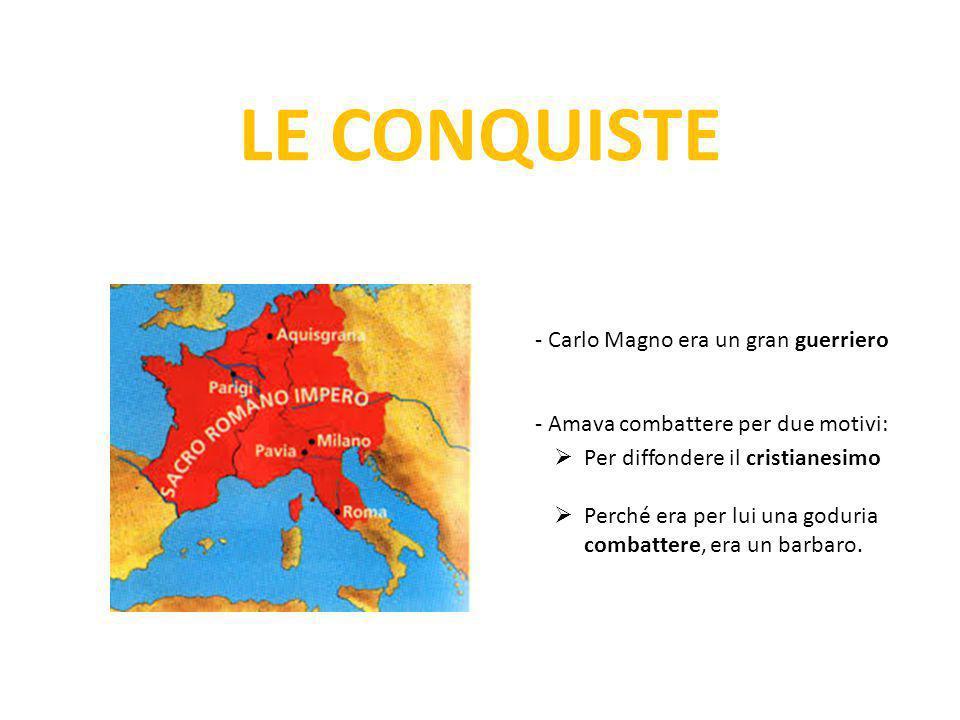 LE CONQUISTE - Carlo Magno era un gran guerriero - Amava combattere per due motivi:  Per diffondere il cristianesimo  Perché era per lui una goduria