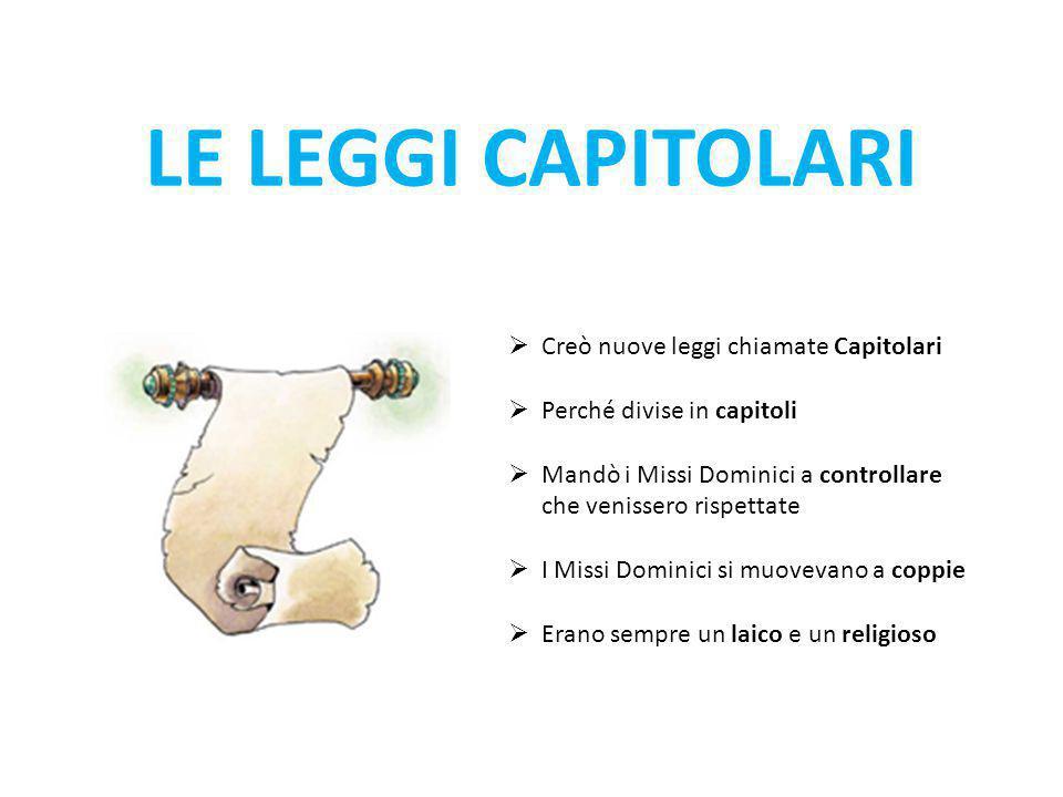 LE LEGGI CAPITOLARI  Creò nuove leggi chiamate Capitolari  Perché divise in capitoli  Mandò i Missi Dominici a controllare che venissero rispettate