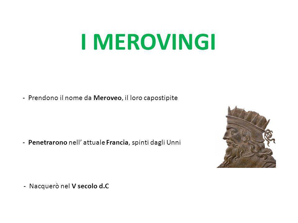 I MEROVINGI - Prendono il nome da Meroveo, il loro capostipite - Penetrarono nell' attuale Francia, spinti dagli Unni - Nacquerò nel V secolo d.C