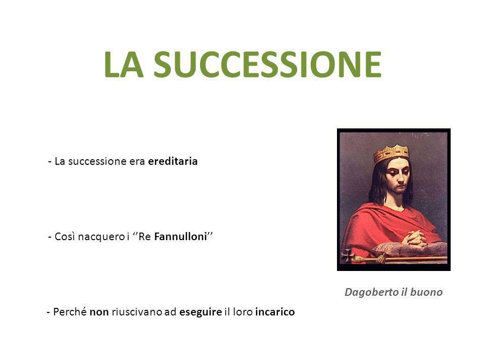 LA SUCCESSIONE - La successione era ereditaria - Così nacquero i ''Re Fannulloni'' - Perché non riuscivano ad eseguire il loro incarico Dagoberto il b