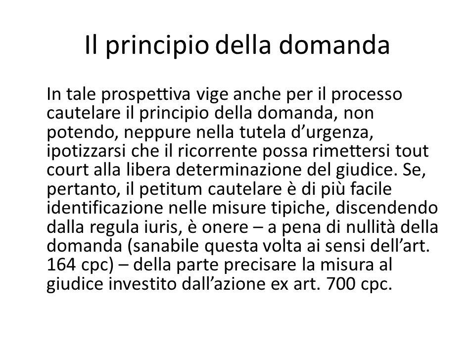 Il principio della domanda In tale prospettiva vige anche per il processo cautelare il principio della domanda, non potendo, neppure nella tutela d'ur