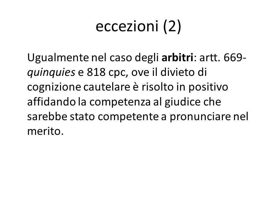 eccezioni (2) Ugualmente nel caso degli arbitri: artt. 669- quinquies e 818 cpc, ove il divieto di cognizione cautelare è risolto in positivo affidand