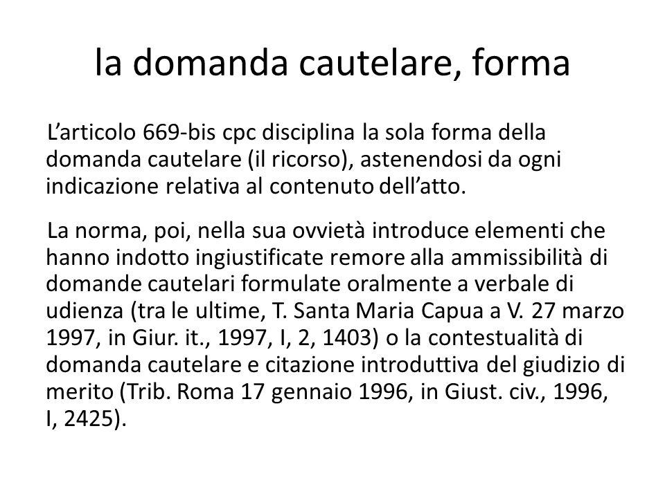 la domanda cautelare, forma L'articolo 669-bis cpc disciplina la sola forma della domanda cautelare (il ricorso), astenendosi da ogni indicazione rela