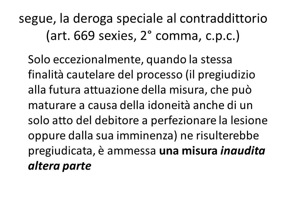 segue, la deroga speciale al contraddittorio (art. 669 sexies, 2° comma, c.p.c.) Solo eccezionalmente, quando la stessa finalità cautelare del process